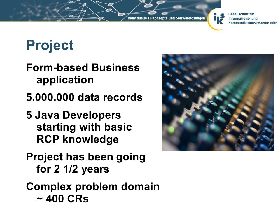 Project Form-based Business application 5.000.000 data records 5 Java Developers starting with basic RCP knowledge Project has been going for 2 1/2 years Complex problem domain ~ 400 CRs