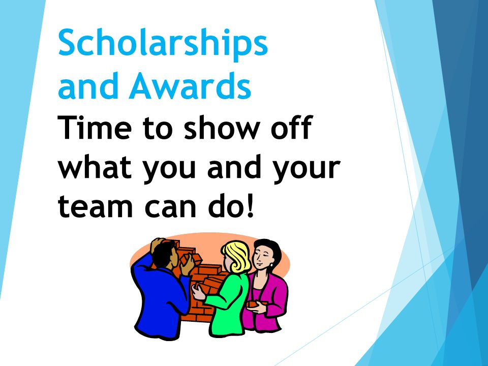 Scholarships and Awards Time to show off what you and your team can do!