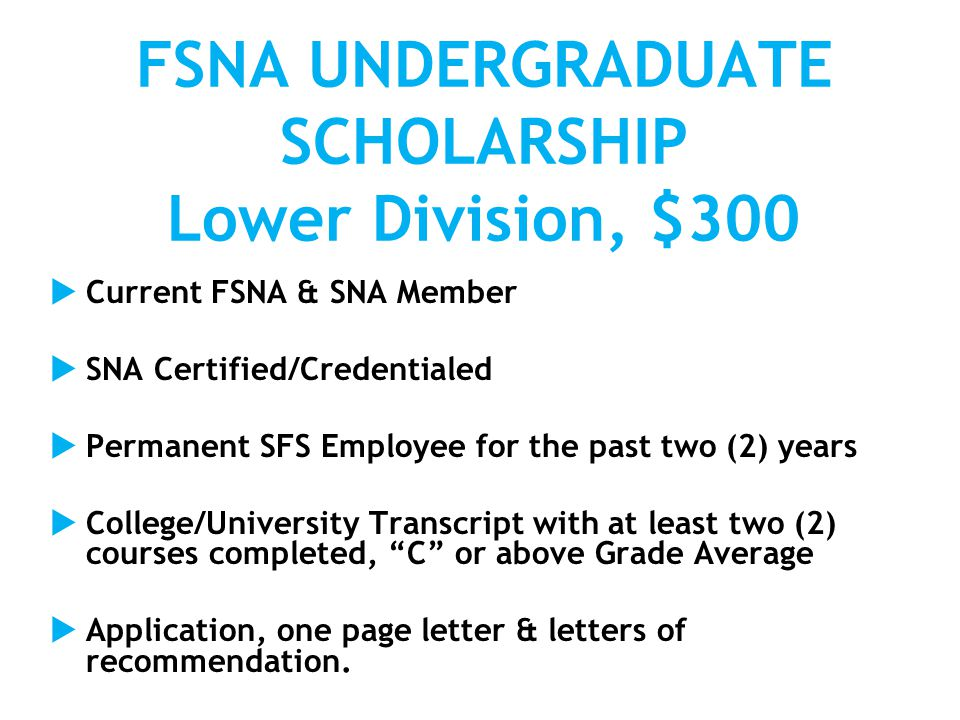 FSNA UNDERGRADUATE SCHOLARSHIP Lower Division, $300  Current FSNA & SNA Member  SNA Certified/Credentialed  Permanent SFS Employee for the past two (2) years  College/University Transcript with at least two (2) courses completed, C or above Grade Average  Application, one page letter & letters of recommendation.