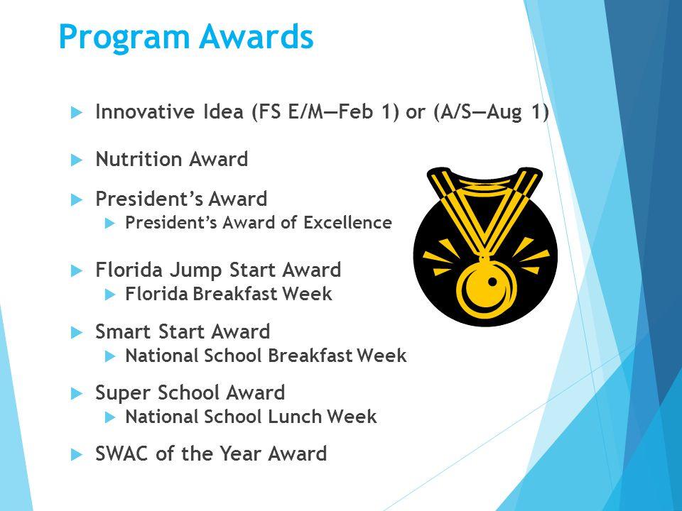 Program Awards  Innovative Idea (FS E/M—Feb 1) or (A/S—Aug 1)  Nutrition Award  President's Award  President's Award of Excellence  Florida Jump Start Award  Florida Breakfast Week  Smart Start Award  National School Breakfast Week  Super School Award  National School Lunch Week  SWAC of the Year Award