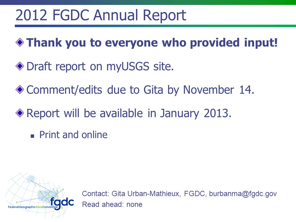 2012 FGDC Annual Report Thank you to everyone who provided input! Draft report on myUSGS site. Comment/edits due to Gita by November 14. Report will b