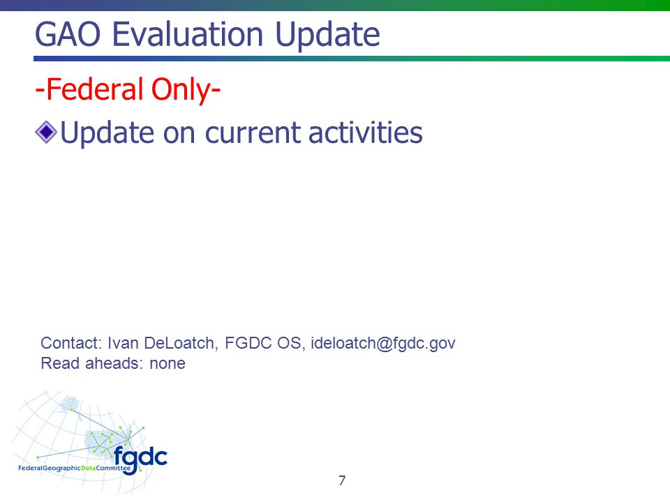 GAO Evaluation Update -Federal Only- Update on current activities Contact: Ivan DeLoatch, FGDC OS, ideloatch@fgdc.gov Read aheads: none 7