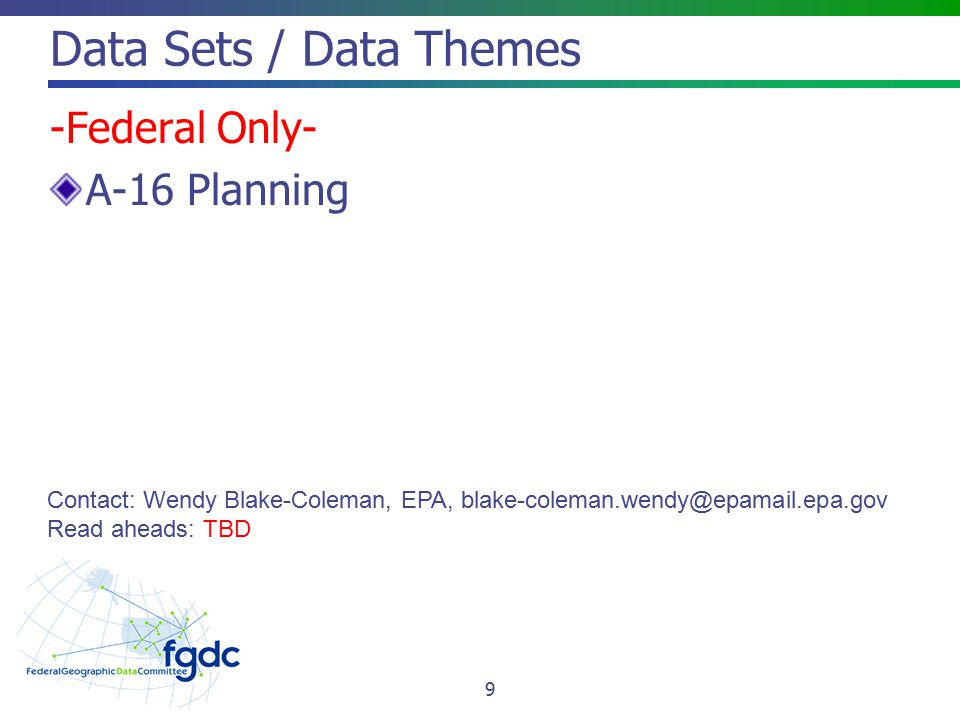 Data Sets / Data Themes -Federal Only- A-16 Planning Contact: Wendy Blake-Coleman, EPA, blake-coleman.wendy@epamail.epa.gov Read aheads: TBD 9