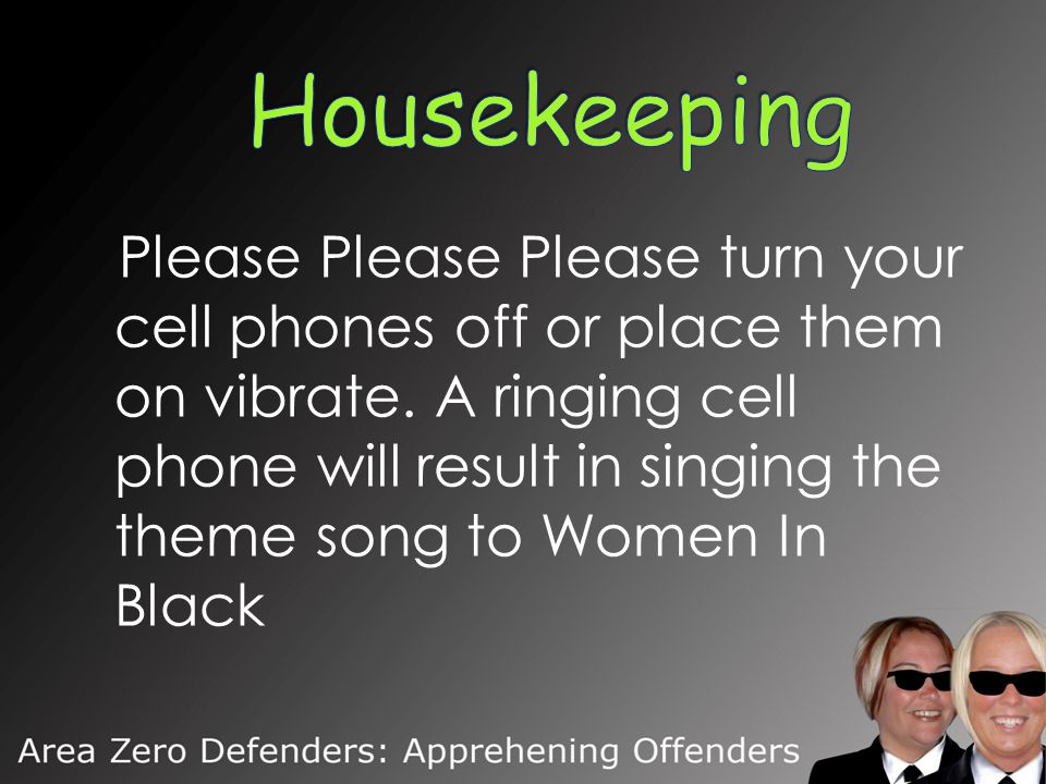 Please Please Please turn your cell phones off or place them on vibrate. A ringing cell phone will result in singing the theme song to Women In Black