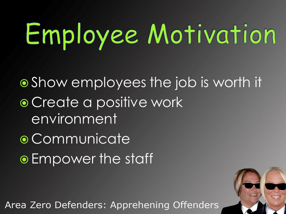  Show employees the job is worth it  Create a positive work environment  Communicate  Empower the staff