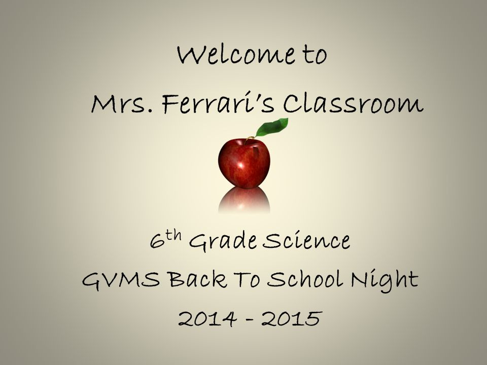 Welcome to Mrs. Ferrari's Classroom 6 th Grade Science GVMS Back To School Night 2014 - 2015