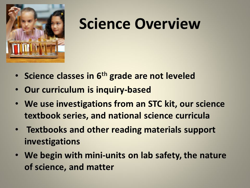 Science Overview Science classes in 6 th grade are not leveled Our curriculum is inquiry-based We use investigations from an STC kit, our science textbook series, and national science curricula Textbooks and other reading materials support investigations We begin with mini-units on lab safety, the nature of science, and matter