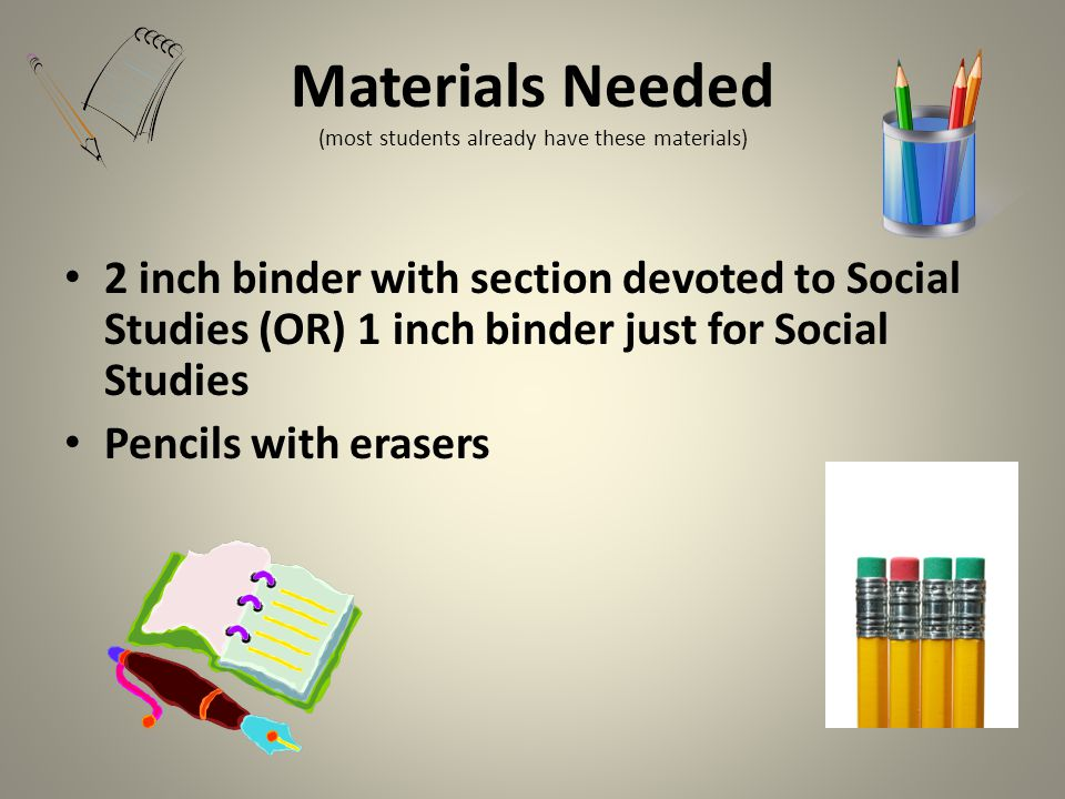 Materials Needed (most students already have these materials) 2 inch binder with section devoted to Social Studies (OR) 1 inch binder just for Social Studies Pencils with erasers