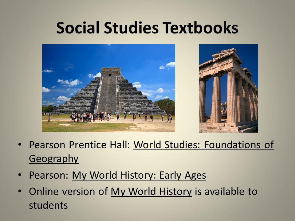 Social Studies Textbooks Pearson Prentice Hall: World Studies: Foundations of Geography Pearson: My World History: Early Ages Online version of My World History is available to students