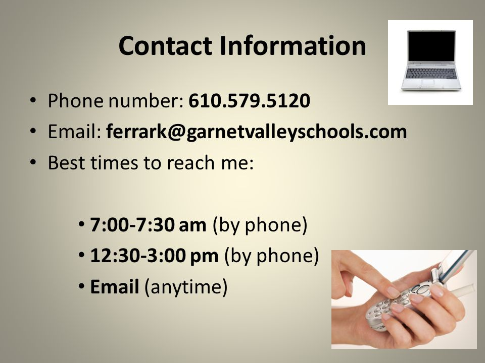 Contact Information Phone number: 610.579.5120 Email: ferrark@garnetvalleyschools.com Best times to reach me: 7:00-7:30 am (by phone) 12:30-3:00 pm (by phone) Email (anytime)