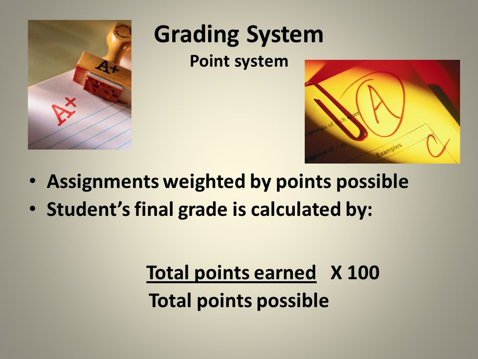 Grading System Point system Assignments weighted by points possible Student's final grade is calculated by: Total points earned X 100 Total points possible
