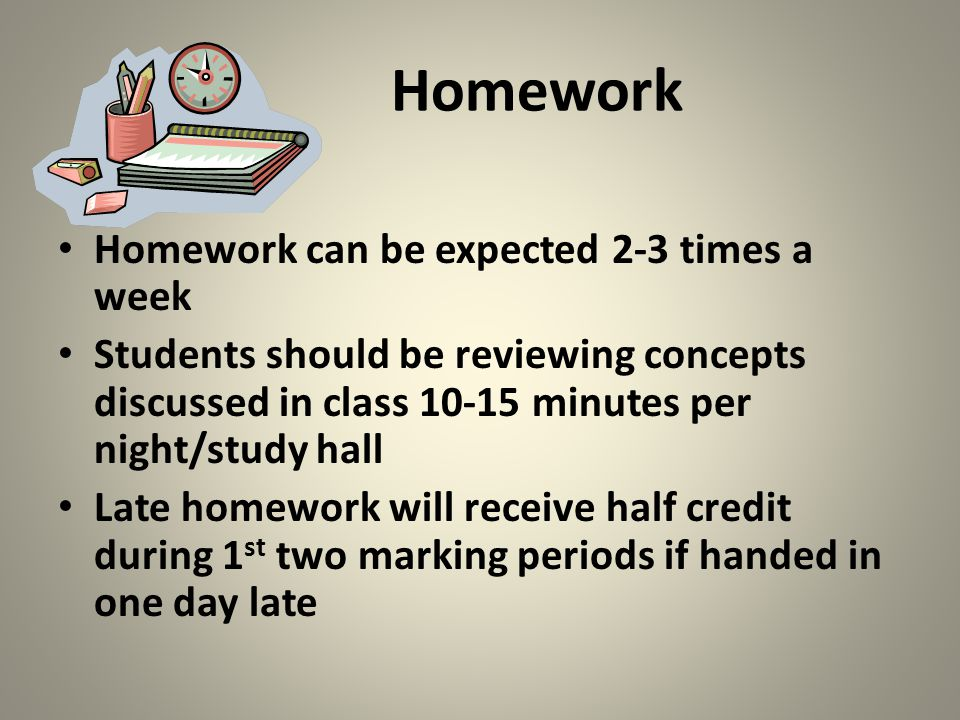 Homework Homework can be expected 2-3 times a week Students should be reviewing concepts discussed in class 10-15 minutes per night/study hall Late homework will receive half credit during 1 st two marking periods if handed in one day late