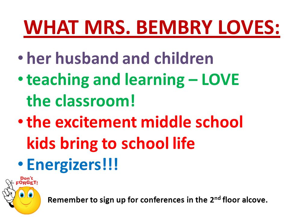 WHAT MRS. BEMBRY LOVES: Remember to sign up for conferences in the 2 nd floor alcove.