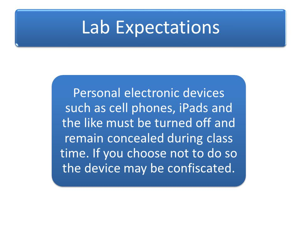 Lab Expectations Personal electronic devices such as cell phones, iPads and the like must be turned off and remain concealed during class time.