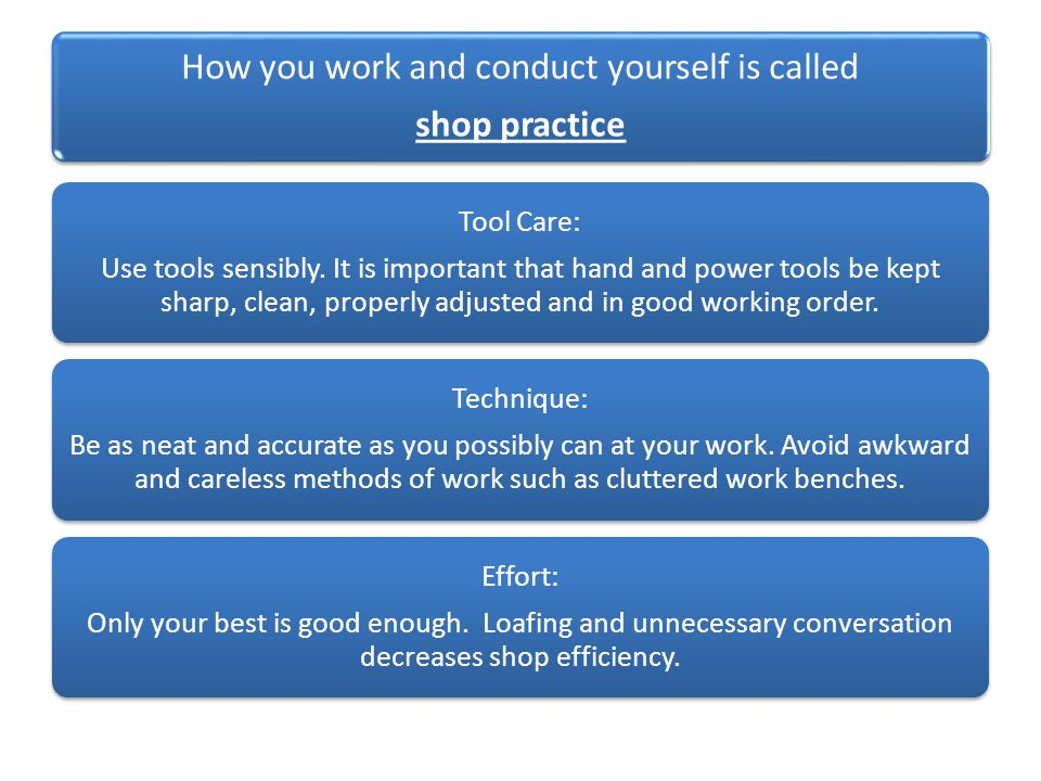 How you work and conduct yourself is called shop practice Tool Care: Use tools sensibly.