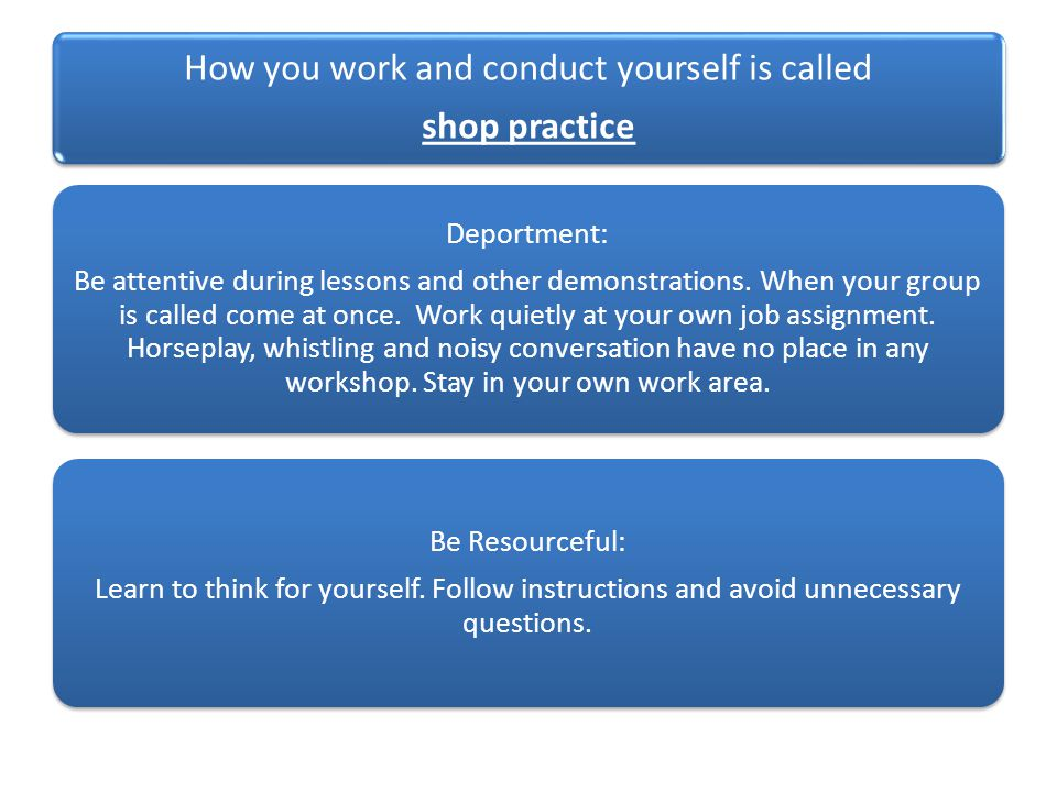 How you work and conduct yourself is called shop practice Deportment: Be attentive during lessons and other demonstrations.