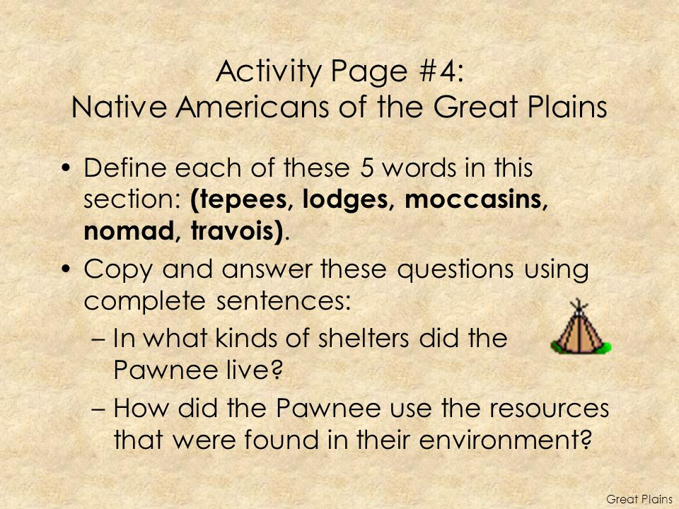 Activity Page #4: Native Americans of the Great Plains Define each of these 5 words in this section: (tepees, lodges, moccasins, nomad, travois). Copy