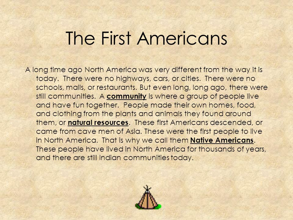 A long time ago North America was very different from the way it is today. There were no highways, cars, or cities. There were no schools, malls, or r