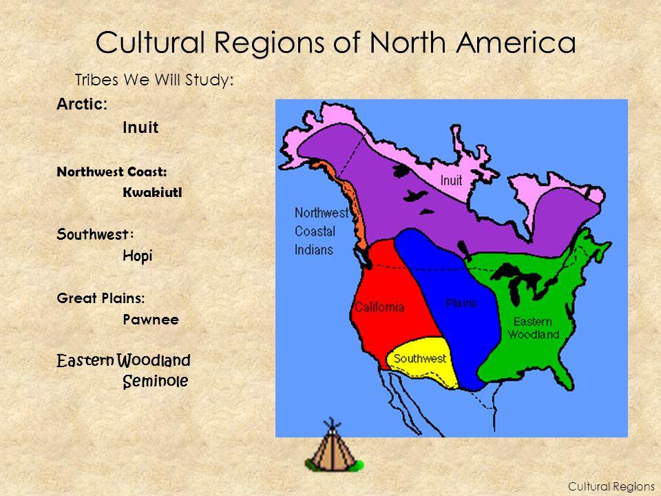 Cultural Regions of North America Tribes We Will Study: Arctic: Inuit Northwest Coast: Kwakiutl Southwest: Hopi Great Plains: Pawnee Eastern Woodland