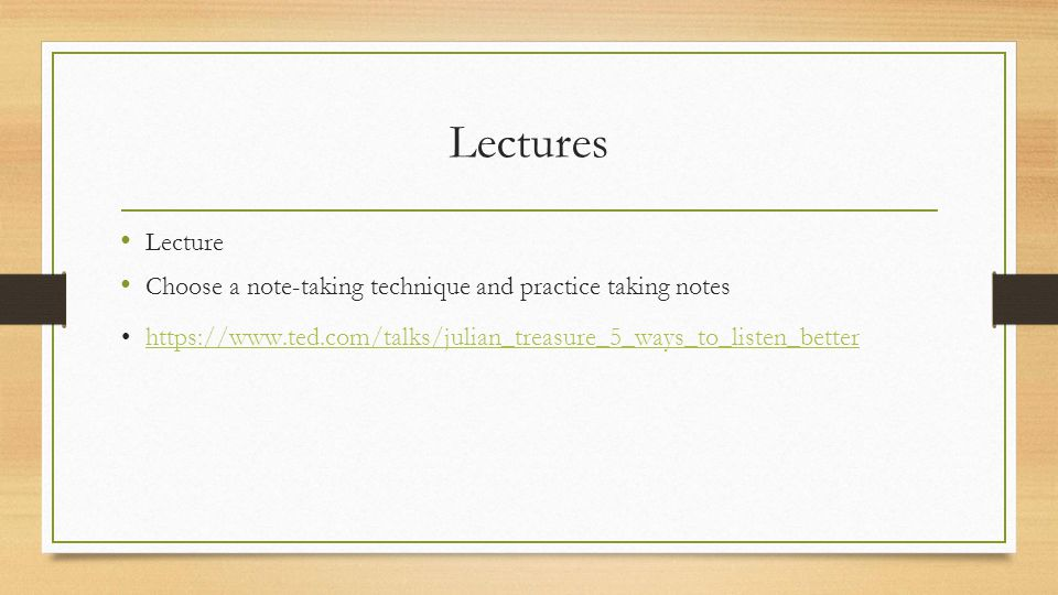 Lectures Lecture Choose a note-taking technique and practice taking notes https://www.ted.com/talks/julian_treasure_5_ways_to_listen_better