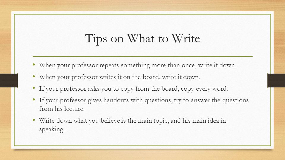 Tips on What to Write When your professor repeats something more than once, write it down.