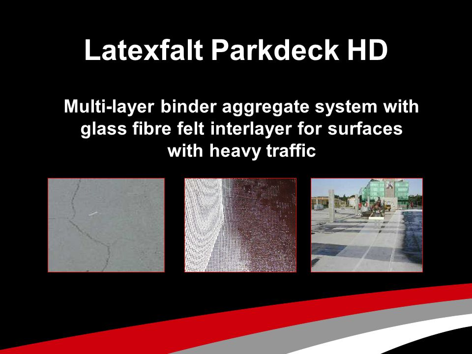 Parkdeck HD System Sub base concrete or asphalt Glass fibre felt inlayer Third layer of Parkdeck HD emulsion Second layer of aggregate First layer of aggregate First layer Parkdeck HD emulsion Second layer Parkdeck HD emulsion