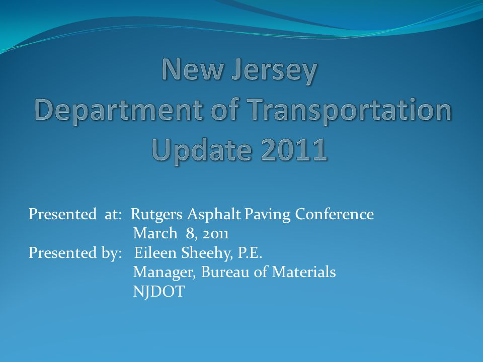 Presented at: Rutgers Asphalt Paving Conference March 8, 2011 Presented by: Eileen Sheehy, P.E.
