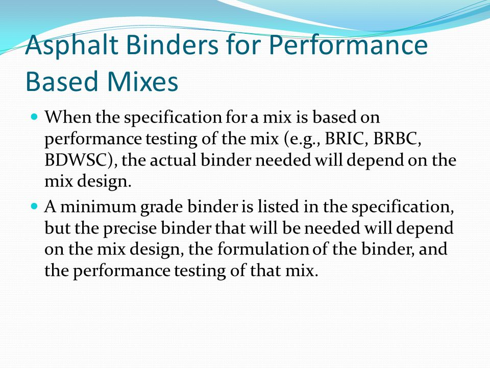Asphalt Binders for Performance Based Mixes When the specification for a mix is based on performance testing of the mix (e.g., BRIC, BRBC, BDWSC), the