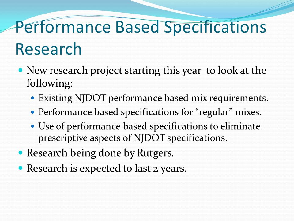 Performance Based Specifications Research New research project starting this year to look at the following: Existing NJDOT performance based mix requirements.