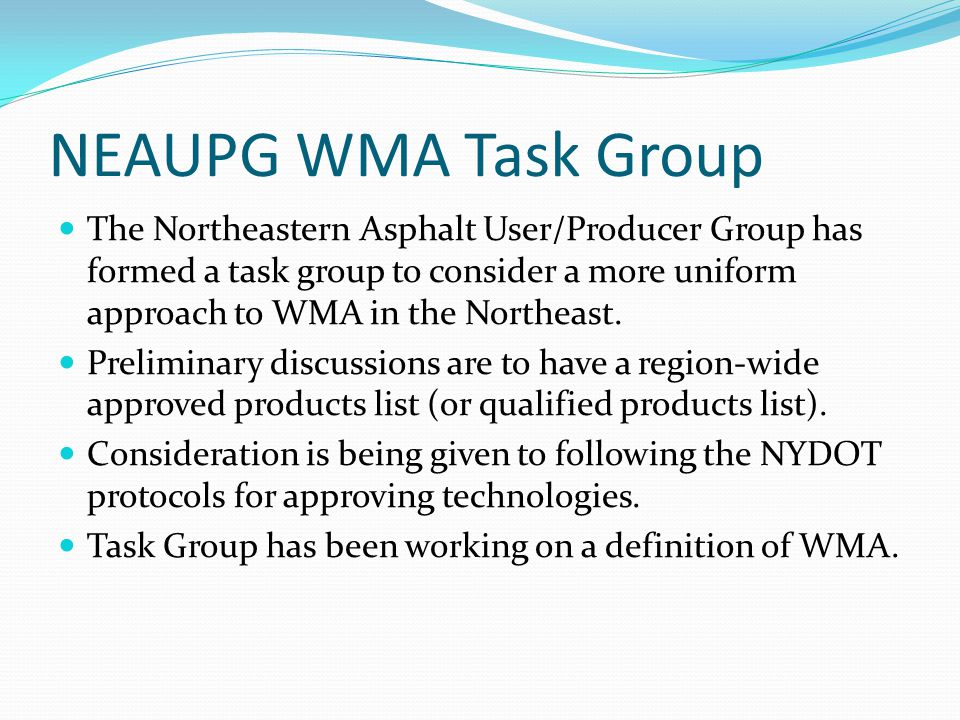 NEAUPG WMA Task Group The Northeastern Asphalt User/Producer Group has formed a task group to consider a more uniform approach to WMA in the Northeast.