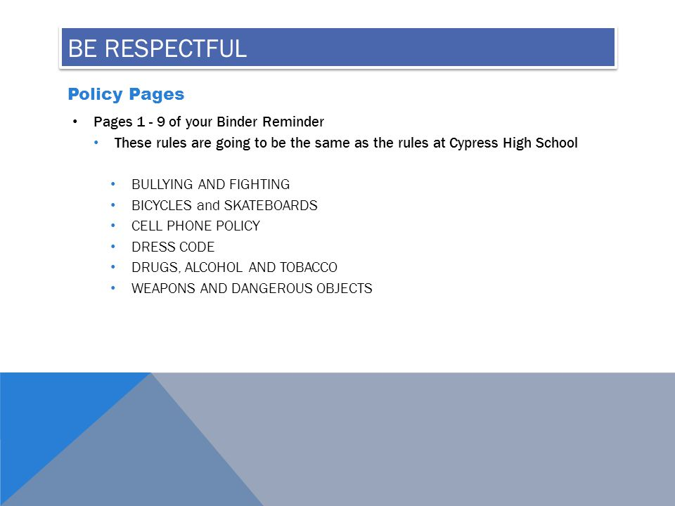 BE RESPECTFUL Policy Pages Pages 1 - 9 of your Binder Reminder These rules are going to be the same as the rules at Cypress High School BULLYING AND FIGHTING BICYCLES and SKATEBOARDS CELL PHONE POLICY DRESS CODE DRUGS, ALCOHOL AND TOBACCO WEAPONS AND DANGEROUS OBJECTS