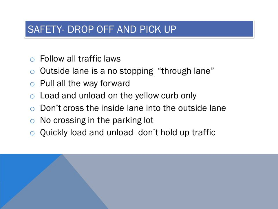 SAFETY- DROP OFF AND PICK UP o Follow all traffic laws o Outside lane is a no stopping through lane o Pull all the way forward o Load and unload on the yellow curb only o Don't cross the inside lane into the outside lane o No crossing in the parking lot o Quickly load and unload- don't hold up traffic