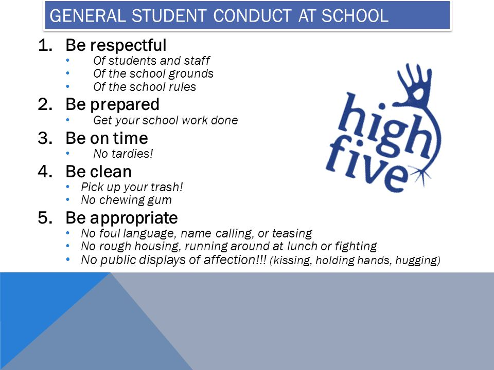 GENERAL STUDENT CONDUCT AT SCHOOL 1.Be respectful Of students and staff Of the school grounds Of the school rules 2.Be prepared Get your school work done 3.Be on time No tardies.