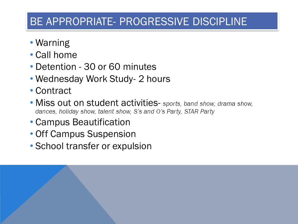 BE APPROPRIATE- PROGRESSIVE DISCIPLINE Warning Call home Detention - 30 or 60 minutes Wednesday Work Study- 2 hours Contract Miss out on student activities- sports, band show, drama show, dances, holiday show, talent show, S's and O's Party, STAR Party Campus Beautification Off Campus Suspension School transfer or expulsion