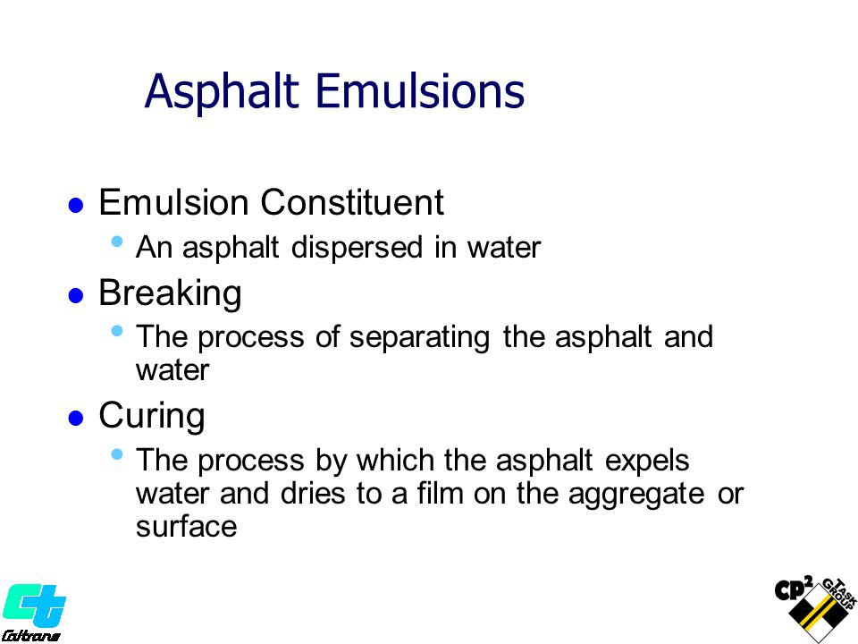 Asphalt Emulsions Emulsion Constituent An asphalt dispersed in water Breaking The process of separating the asphalt and water Curing The process by wh