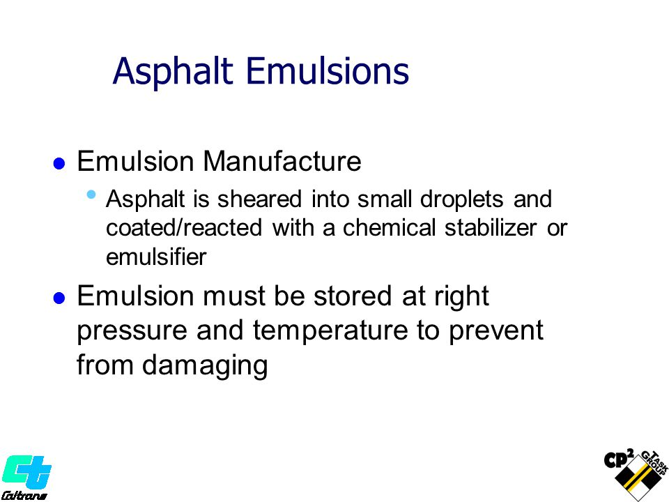 Asphalt Emulsions Emulsion Manufacture Asphalt is sheared into small droplets and coated/reacted with a chemical stabilizer or emulsifier Emulsion mus