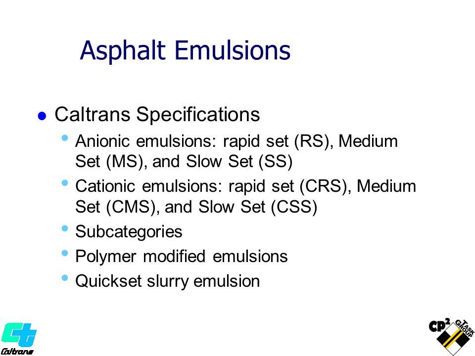 Asphalt Emulsions Caltrans Specifications Anionic emulsions: rapid set (RS), Medium Set (MS), and Slow Set (SS) Cationic emulsions: rapid set (CRS), M