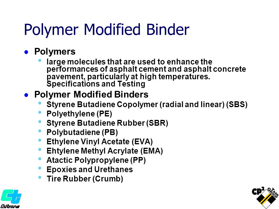 Polymer Modified Binder Polymers large molecules that are used to enhance the performances of asphalt cement and asphalt concrete pavement, particular