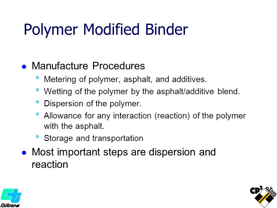 Polymer Modified Binder Manufacture Procedures Metering of polymer, asphalt, and additives. Wetting of the polymer by the asphalt/additive blend. Disp