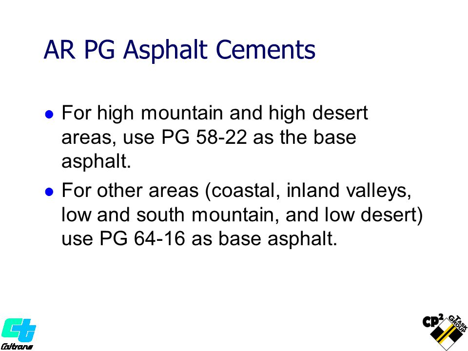 AR PG Asphalt Cements For high mountain and high desert areas, use PG 58-22 as the base asphalt. For other areas (coastal, inland valleys, low and sou