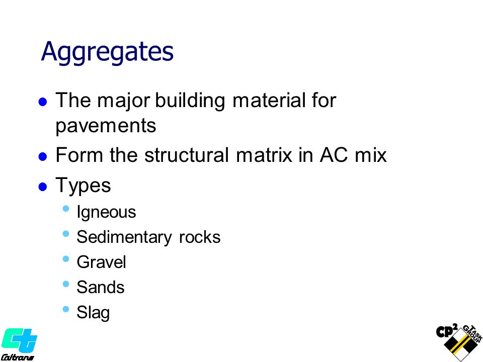 Aggregates The major building material for pavements Form the structural matrix in AC mix Types Igneous Sedimentary rocks Gravel Sands Slag
