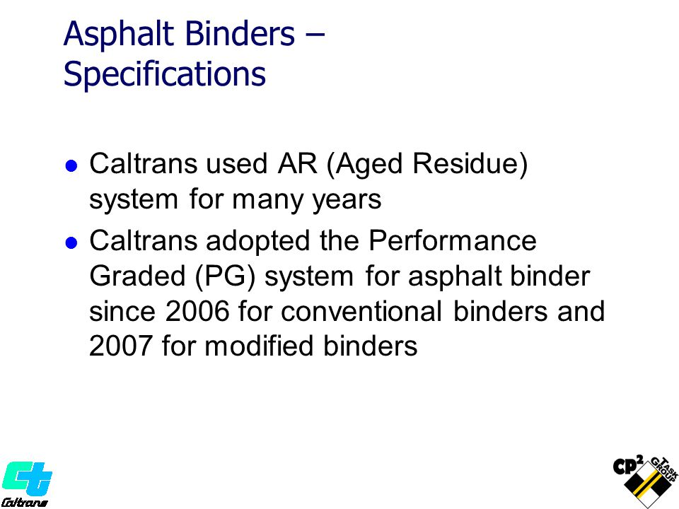 Asphalt Binders – Specifications Caltrans used AR (Aged Residue) system for many years Caltrans adopted the Performance Graded (PG) system for asphalt