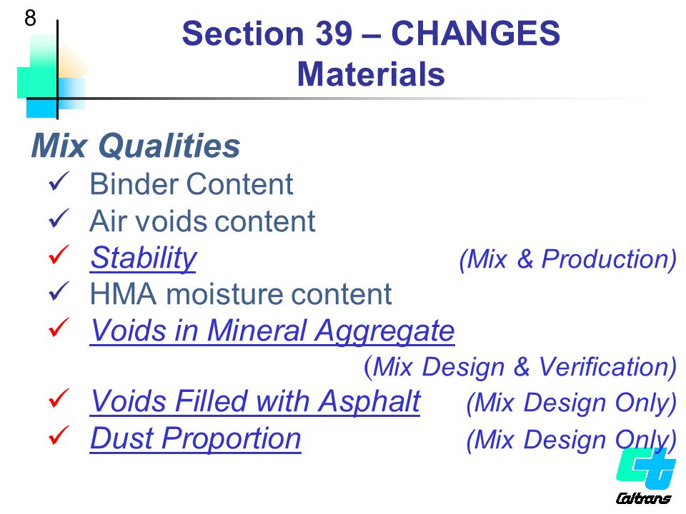 9 Section 39 – CHANGES Materials CT371 Pilot California Test (CT) 371  AASHTO T283-03 In QC/QA projects for 2 years Estimate approx 25 projects / year Producer tests mix with CT371 Chooses treatment choice (TSR  70) Test HMA at least once during production District & Translab tests also (FIO) Data analysis – repeatability, lab / lab, mix vs.
