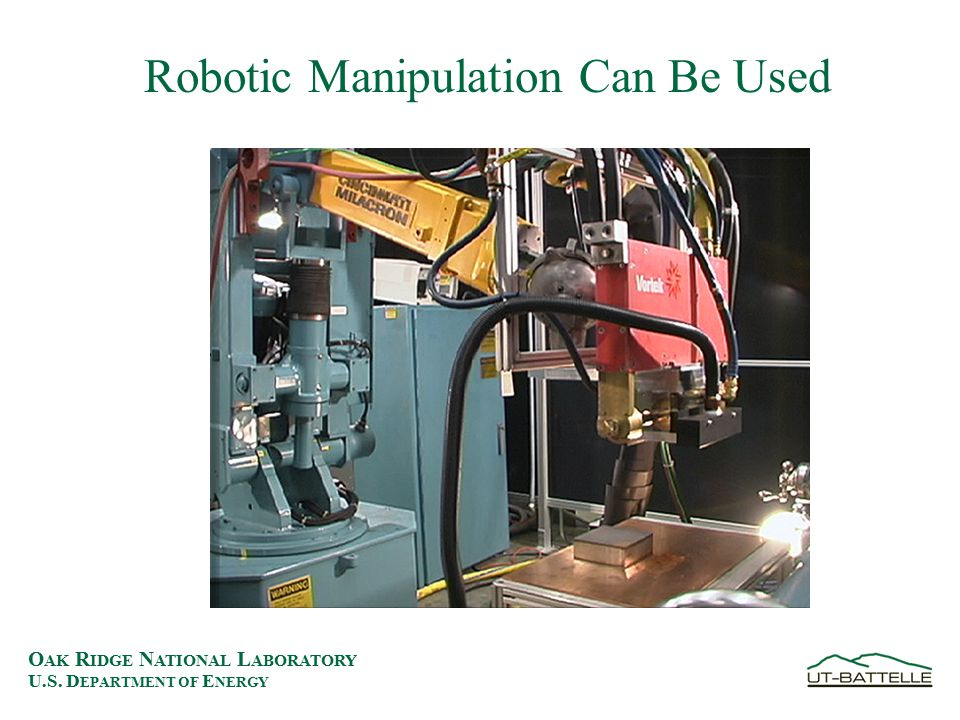 O AK R IDGE N ATIONAL L ABORATORY U.S. D EPARTMENT OF E NERGY Robotic Manipulation Can Be Used
