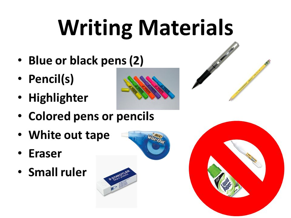 Writing Materials Blue or black pens (2) Pencil(s) Highlighter Colored pens or pencils White out tape Eraser Small ruler