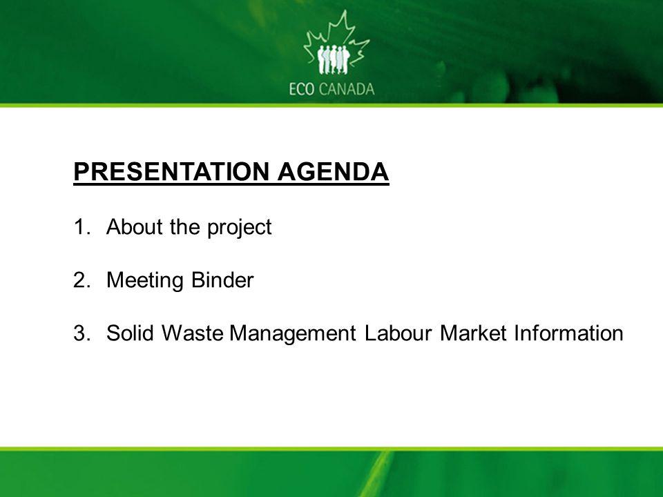 PRESENTATION AGENDA 1.About the project 2.Meeting Binder 3.Solid Waste Management Labour Market Information