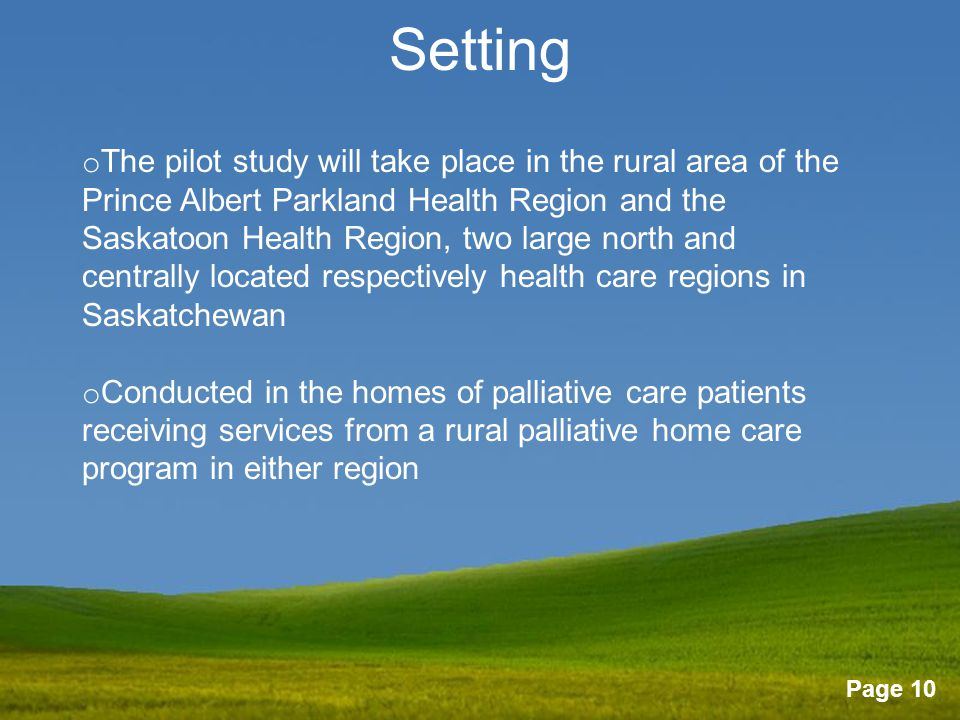 Page 10 Setting o The pilot study will take place in the rural area of the Prince Albert Parkland Health Region and the Saskatoon Health Region, two large north and centrally located respectively health care regions in Saskatchewan o Conducted in the homes of palliative care patients receiving services from a rural palliative home care program in either region