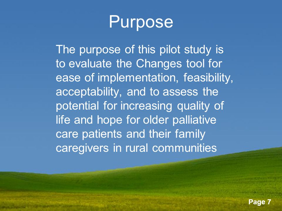 Page 7 Purpose The purpose of this pilot study is to evaluate the Changes tool for ease of implementation, feasibility, acceptability, and to assess the potential for increasing quality of life and hope for older palliative care patients and their family caregivers in rural communities