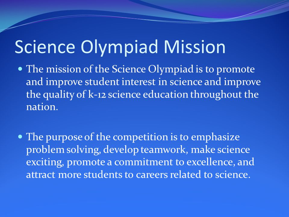 Science Olympiad Mission The mission of the Science Olympiad is to promote and improve student interest in science and improve the quality of k-12 science education throughout the nation.