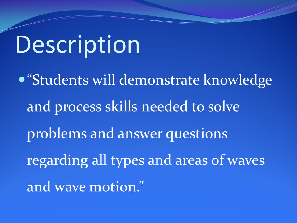 Description Students will demonstrate knowledge and process skills needed to solve problems and answer questions regarding all types and areas of waves and wave motion.